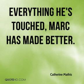 Catherine Mathis - Everything he's touched, Marc has made better.