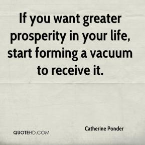 Catherine Ponder - If you want greater prosperity in your life, start forming a vacuum to receive it.