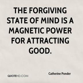 Catherine Ponder - The forgiving state of mind is a magnetic power for attracting good.