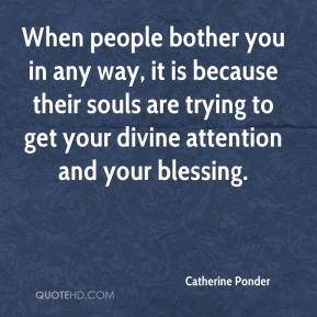 When people bother you in any way, it is because their souls are trying to get your divine attention and your blessing.
