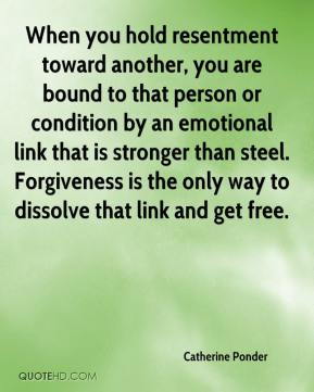Catherine Ponder - When you hold resentment toward another, you are bound to that person or condition by an emotional link that is stronger than steel. Forgiveness is the only way to dissolve that link and get free.
