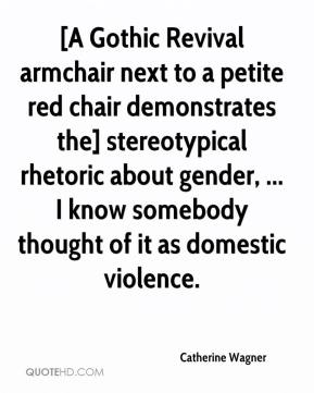 Catherine Wagner - [A Gothic Revival armchair next to a petite red chair demonstrates the] stereotypical rhetoric about gender, ... I know somebody thought of it as domestic violence.