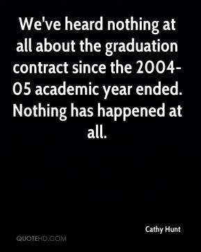 Cathy Hunt - We've heard nothing at all about the graduation contract since the 2004-05 academic year ended. Nothing has happened at all.
