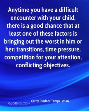 Cathy Rindner Tempelsman - Anytime you have a difficult encounter with your child, there is a good chance that at least one of these factors is bringing out the worst in him or her: transitions, time pressure, competition for your attention, conflicting objectives.
