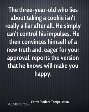 The three-year-old who lies about taking a cookie isn't really a liar after all. He simply can't control his impulses. He then convinces himself of a new truth and, eager for your approval, reports the version that he knows will make you happy.