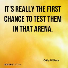 Cathy Williams - It's really the first chance to test them in that arena.