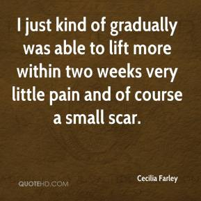 Cecilia Farley - I just kind of gradually was able to lift more within two weeks very little pain and of course a small scar.