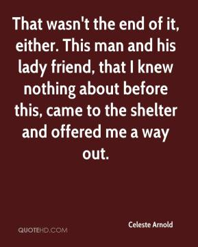 Celeste Arnold - That wasn't the end of it, either. This man and his lady friend, that I knew nothing about before this, came to the shelter and offered me a way out.