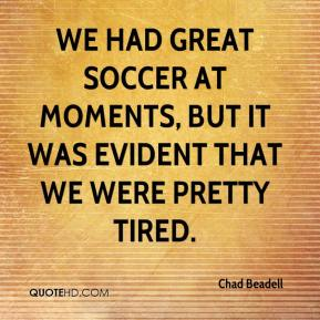 Chad Beadell - We had great soccer at moments, but it was evident that we were pretty tired.