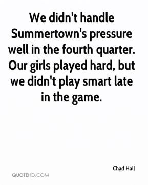 Chad Hall - We didn't handle Summertown's pressure well in the fourth quarter. Our girls played hard, but we didn't play smart late in the game.