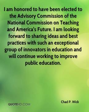 Chad P. Wick - I am honored to have been elected to the Advisory Commission of the National Commission on Teaching and America's Future. I am looking forward to sharing ideas and best practices with such an exceptional group of innovators in education and will continue working to improve public education.