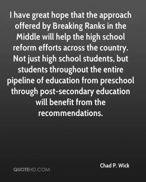 Chad P. Wick - I have great hope that the approach offered by Breaking Ranks in the Middle will help the high school reform efforts across the country. Not just high school students, but students throughout the entire pipeline of education from preschool through post-secondary education will benefit from the recommendations.