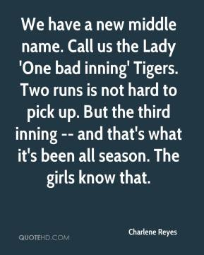 Charlene Reyes - We have a new middle name. Call us the Lady 'One bad inning' Tigers. Two runs is not hard to pick up. But the third inning -- and that's what it's been all season. The girls know that.