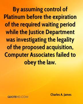 Charles A. James - By assuming control of Platinum before the expiration of the required waiting period while the Justice Department was investigating the legality of the proposed acquisition, Computer Associates failed to obey the law.