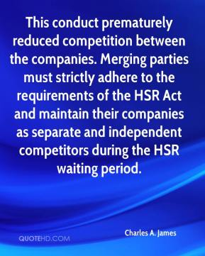 Charles A. James - This conduct prematurely reduced competition between the companies. Merging parties must strictly adhere to the requirements of the HSR Act and maintain their companies as separate and independent competitors during the HSR waiting period.