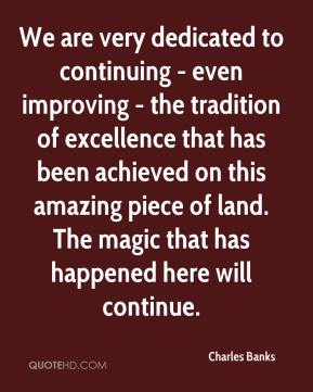 Charles Banks - We are very dedicated to continuing - even improving - the tradition of excellence that has been achieved on this amazing piece of land. The magic that has happened here will continue.
