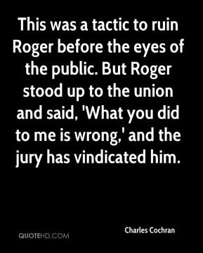 Charles Cochran - This was a tactic to ruin Roger before the eyes of the public. But Roger stood up to the union and said, 'What you did to me is wrong,' and the jury has vindicated him.
