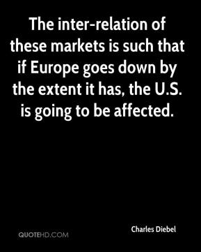 Charles Diebel - The inter-relation of these markets is such that if Europe goes down by the extent it has, the U.S. is going to be affected.