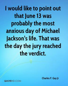 Charles F. Gay Jr - I would like to point out that June 13 was probably the most anxious day of Michael Jackson's life. That was the day the jury reached the verdict.