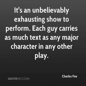 Charles Fee - It's an unbelievably exhausting show to perform. Each guy carries as much text as any major character in any other play.