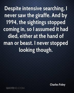 Charles Foley - Despite intensive searching, I never saw the giraffe. And by 1994, the sightings stopped coming in, so I assumed it had died, either at the hand of man or beast. I never stopped looking though.
