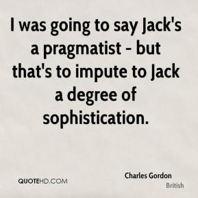 Charles Gordon - I was going to say Jack's a pragmatist - but that's to impute to Jack a degree of sophistication.
