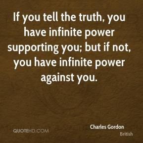 Charles Gordon - If you tell the truth, you have infinite power supporting you; but if not, you have infinite power against you.