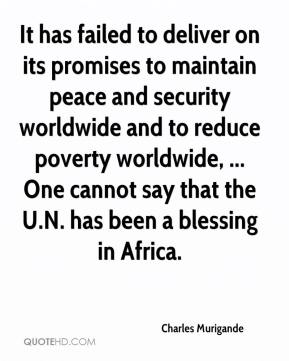 Charles Murigande - It has failed to deliver on its promises to maintain peace and security worldwide and to reduce poverty worldwide, ... One cannot say that the U.N. has been a blessing in Africa.