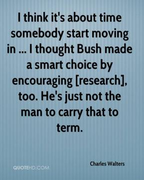 Charles Walters - I think it's about time somebody start moving in ... I thought Bush made a smart choice by encouraging [research], too. He's just not the man to carry that to term.