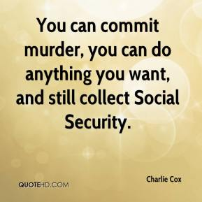 Charlie Cox - You can commit murder, you can do anything you want, and still collect Social Security.