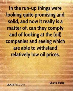 Charlie Sharp - In the run-up things were looking quite promising and solid, and now it really is a matter of, can they comply and of looking at the (oil) companies and seeing which are able to withstand relatively low oil prices.