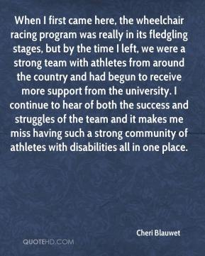 Cheri Blauwet - When I first came here, the wheelchair racing program was really in its fledgling stages, but by the time I left, we were a strong team with athletes from around the country and had begun to receive more support from the university. I continue to hear of both the success and struggles of the team and it makes me miss having such a strong community of athletes with disabilities all in one place.