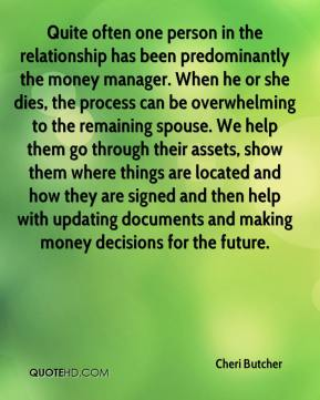 Cheri Butcher - Quite often one person in the relationship has been predominantly the money manager. When he or she dies, the process can be overwhelming to the remaining spouse. We help them go through their assets, show them where things are located and how they are signed and then help with updating documents and making money decisions for the future.