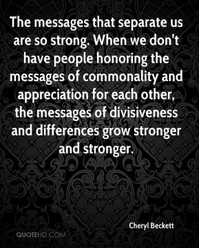 Cheryl Beckett - The messages that separate us are so strong. When we don't have people honoring the messages of commonality and appreciation for each other, the messages of divisiveness and differences grow stronger and stronger.