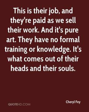 Cheryl Fey - This is their job, and they're paid as we sell their work. And it's pure art. They have no formal training or knowledge. It's what comes out of their heads and their souls.
