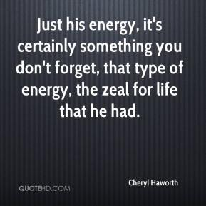 Cheryl Haworth - Just his energy, it's certainly something you don't forget, that type of energy, the zeal for life that he had.
