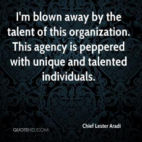Chief Lester Aradi - I'm blown away by the talent of this organization. This agency is peppered with unique and talented individuals.