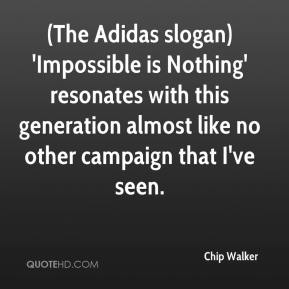 Chip Walker - (The Adidas slogan) 'Impossible is Nothing' resonates with this generation almost like no other campaign that I've seen.