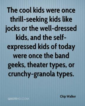 Chip Walker - The cool kids were once thrill-seeking kids like jocks or the well-dressed kids, and the self-expressed kids of today were once the band geeks, theater types, or crunchy-granola types.