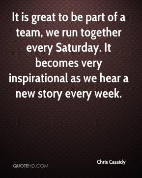 Chris Cassidy - It is great to be part of a team, we run together every Saturday. It becomes very inspirational as we hear a new story every week.