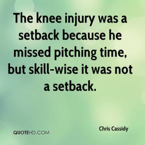 Chris Cassidy - The knee injury was a setback because he missed pitching time, but skill-wise it was not a setback.