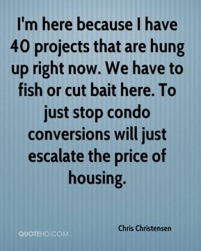 Chris Christensen - I'm here because I have 40 projects that are hung up right now. We have to fish or cut bait here. To just stop condo conversions will just escalate the price of housing.