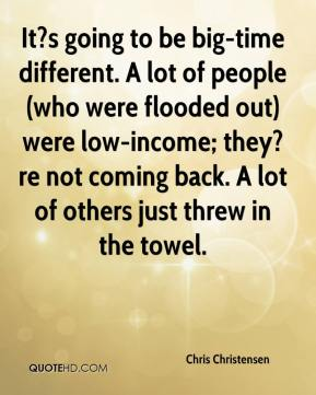 Chris Christensen - It?s going to be big-time different. A lot of people (who were flooded out) were low-income; they?re not coming back. A lot of others just threw in the towel.