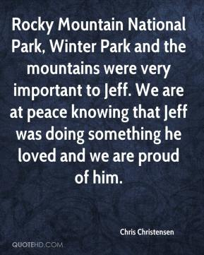 Chris Christensen - Rocky Mountain National Park, Winter Park and the mountains were very important to Jeff. We are at peace knowing that Jeff was doing something he loved and we are proud of him.