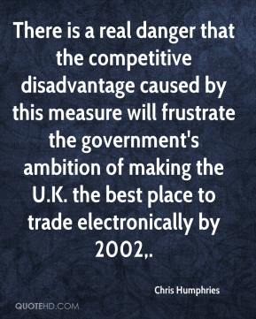 There is a real danger that the competitive disadvantage caused by this measure will frustrate the government's ambition of making the U.K. the best place to trade electronically by 2002.