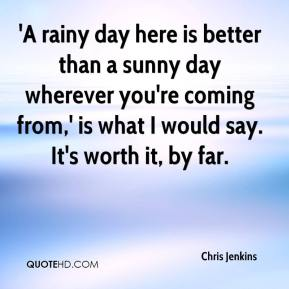 Chris Jenkins - 'A rainy day here is better than a sunny day wherever you're coming from,' is what I would say. It's worth it, by far.