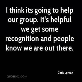 Chris Leman - I think its going to help our group. It's helpful we get some recognition and people know we are out there.