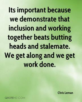 Chris Leman - Its important because we demonstrate that inclusion and working together beats butting heads and stalemate. We get along and we get work done.