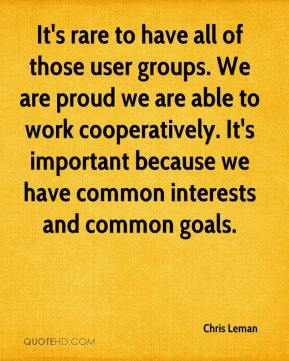 Chris Leman - It's rare to have all of those user groups. We are proud we are able to work cooperatively. It's important because we have common interests and common goals.