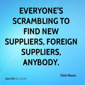 Chris Mauro - Everyone's scrambling to find new suppliers, foreign suppliers, anybody.